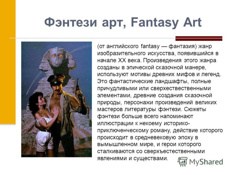 Фэнтези арт, Fantasy Art (от английского fantasy фантазия) жанр изобразительного искусства, появившийся в начале XX века. Произведения этого жанра созданы в эпической сказочной манере, используют мотивы древних мифов и легенд. Это фантастические ланд
