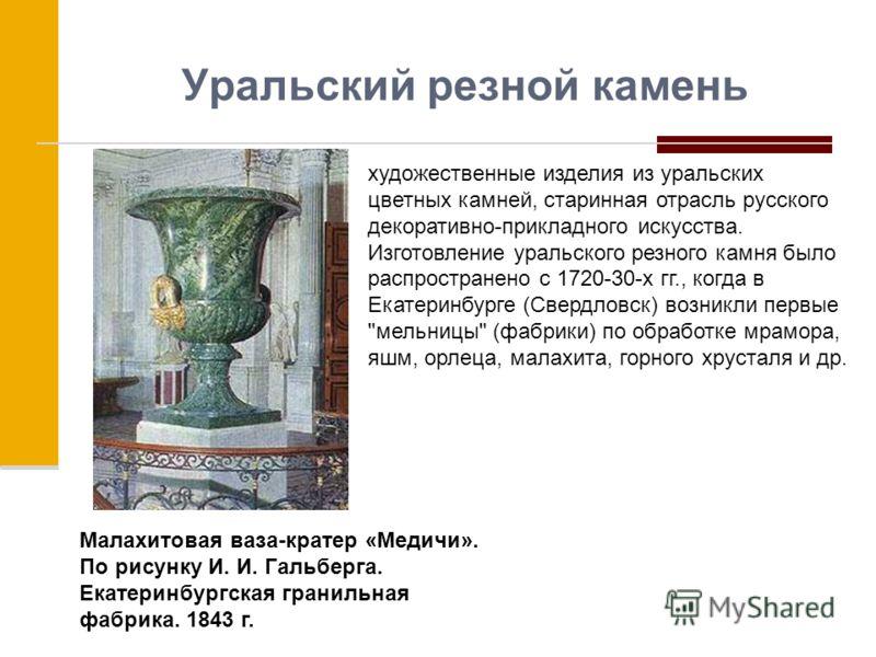 Уральский резной камень художественные изделия из уральских цветных камней, старинная отрасль русского декоративно-прикладного искусства. Изготовление уральского резного камня было распространено с 1720-30-х гг., когда в Екатеринбурге (Свердловск) во