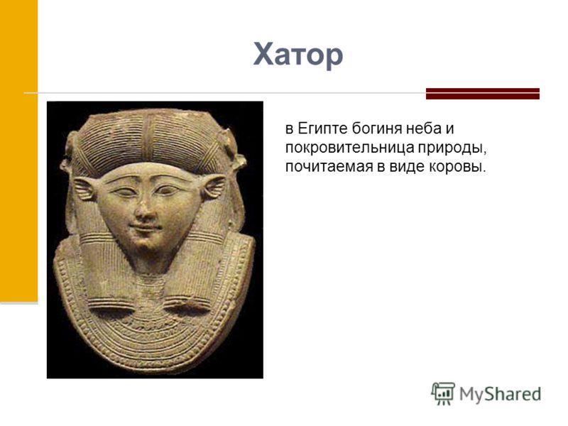 Хатор в Египте богиня неба и покровительница природы, почитаемая в виде коровы.