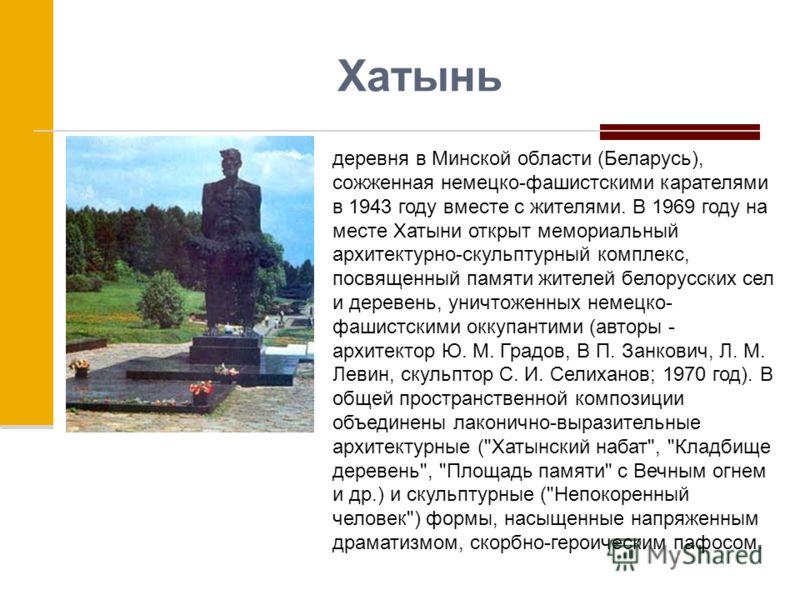 Хатынь деревня в Минской области (Беларусь), сожженная немецко-фашистскими карателями в 1943 году вместе с жителями. В 1969 году на месте Хатыни открыт мемориальный архитектурно-скульптурный комплекс, посвященный памяти жителей белорусских сел и дере