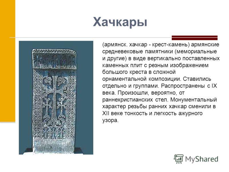 Хачкары (армянск. хачкар - крест-камень) армянские средневековые памятники (мемориальные и другие) в виде вертикально поставленных каменных плит с резным изображением большого креста в сложной орнаментальной композиции. Ставились отдельно и группами.