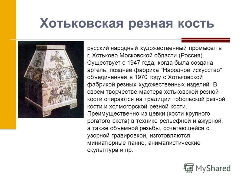 Хотьковская резная кость русский народный художественный промысел в г. Хотьково Московской области (Россия). Существует с 1947 года, когда была создана артель, позднее фабрика
