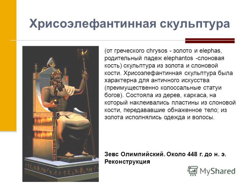 Хрисоэлефантинная скульптура (от греческого chrysos - золото и elephas, родительный падеж elephantos -слоновая кость) скульптура из золота и слоновой кости. Хрисоэлефантинная скульптура была характерна для античного искусства (преимущественно колосса
