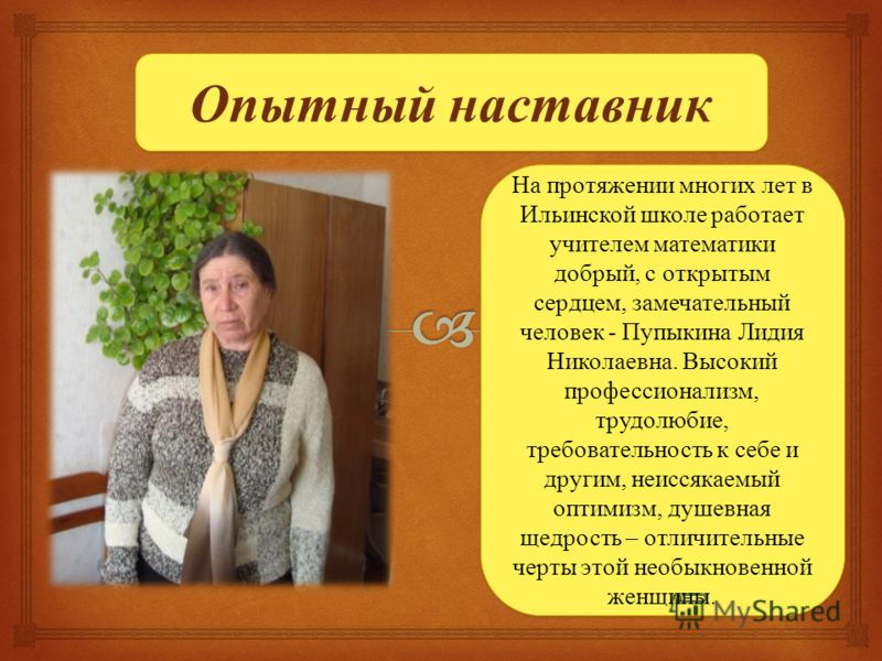 Опытный наставник На протяжении многих лет в Ильинской школе работает учителем математики добрый, с открытым сердцем, замечательный человек - Пупыкина Лидия Николаевна. Высокий профессионализм, трудолюбие, требовательность к себе и другим, неиссякаем