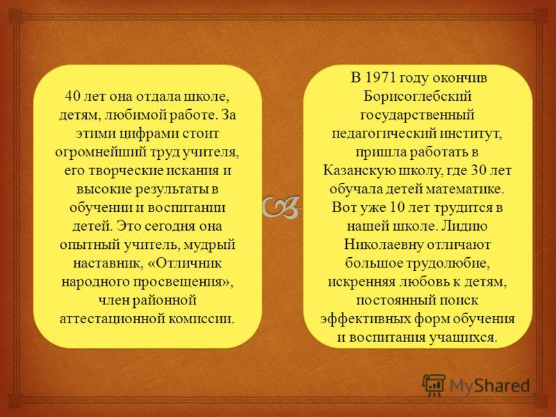 В 1971 году окончив Борисоглебский государственный педагогический институт, пришла работать в Казанскую школу, где 30 лет обучала детей математике. Вот уже 10 лет трудится в нашей школе. Лидию Николаевну отличают большое трудолюбие, искренняя любовь