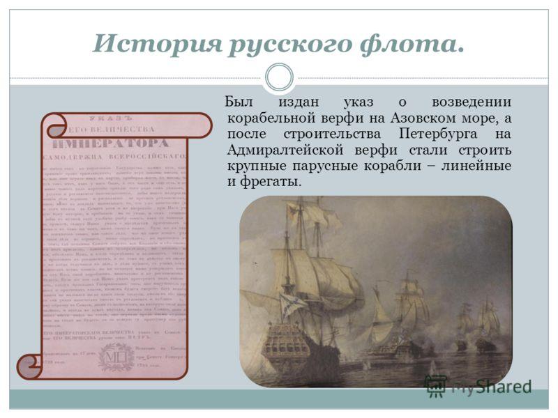 Был издан указ о возведении корабельной верфи на Азовском море, а после строительства Петербурга на Адмиралтейской верфи стали строить крупные парусные корабли – линейные и фрегаты. История русского флота.