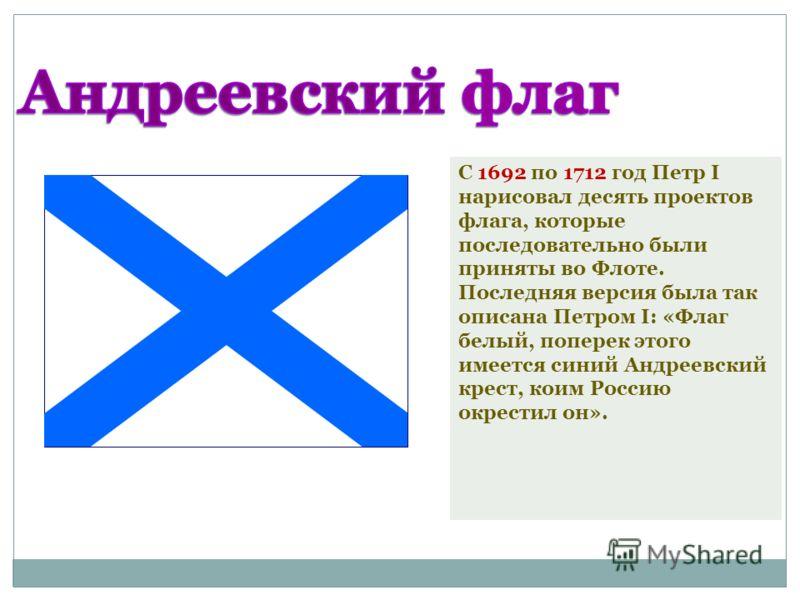 С 1692 по 1712 год Петр I нарисовал десять проектов флага, которые последовательно были приняты во Флоте. Последняя версия была так описана Петром I: «Флаг белый, поперек этого имеется синий Андреевский крест, коим Россию окрестил он».