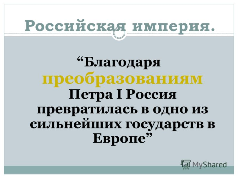 Российская империя. Благодаря преобразованиям Петра I Россия превратилась в одно из сильнейших государств в Европе