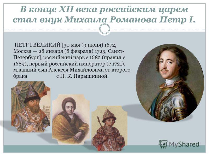 В конце XII века российским царем стал внук Михаила Романова Петр I. ПЕТР I ВЕЛИКИЙ [30 мая (9 июня) 1672, Москва 28 января (8 февраля) 1725, Санкт- Петербург], российский царь с 1682 (правил с 1689), первый российский император (с 1721), младший сын