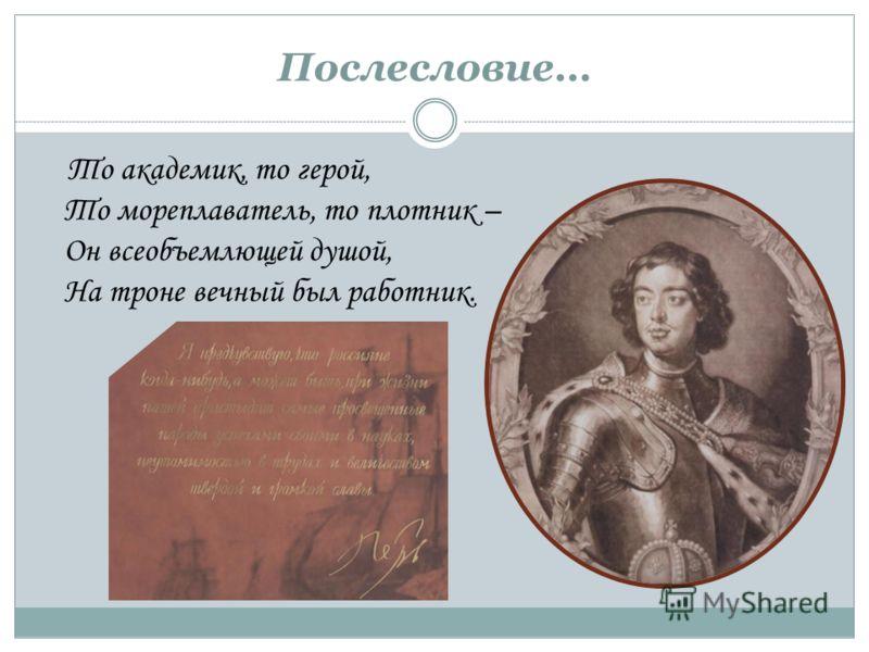 То академик, то герой, То мореплаватель, то плотник – Он всеобъемлющей душой, На троне вечный был работник. Послесловие…