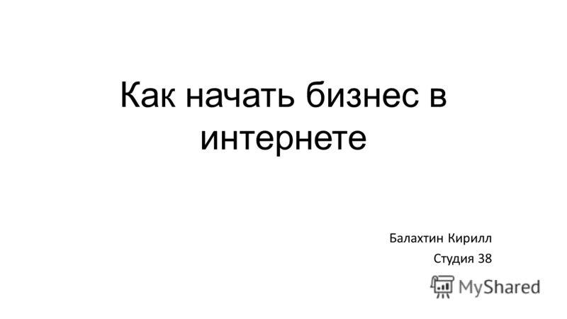 Как начать бизнес в интернете Балахтин Кирилл Студия 38