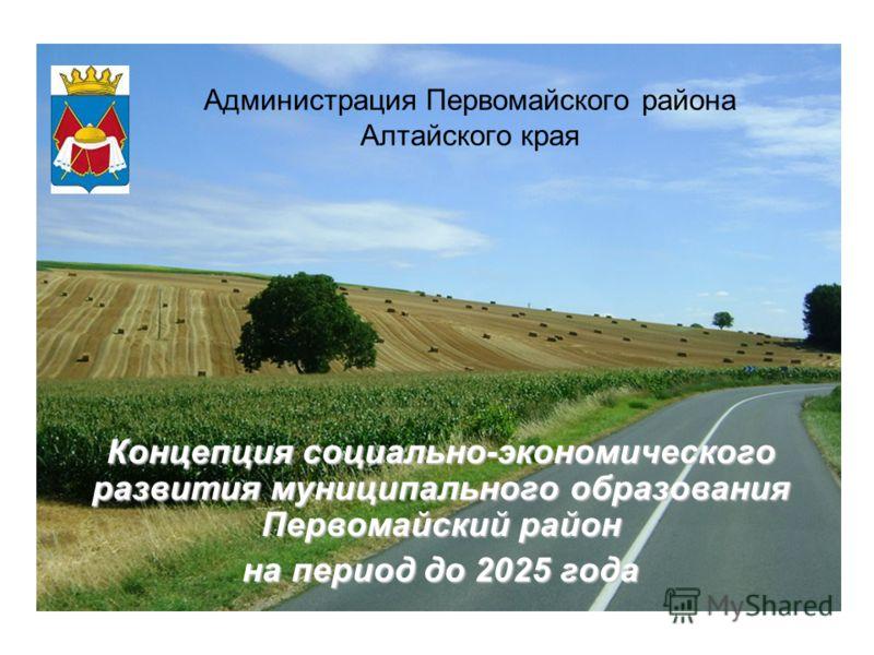 Концепция социально-экономического развития муниципального образования Первомайский район на период до 2025 года Администрация Первомайского района Алтайского края