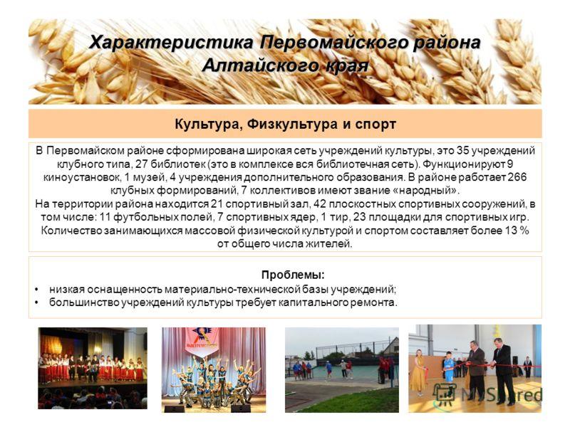 Характеристика Первомайского района Алтайского края Культура, Физкультура и спорт В Первомайском районе сформирована широкая сеть учреждений культуры, это 35 учреждений клубного типа, 27 библиотек (это в комплексе вся библиотечная сеть). Функционирую