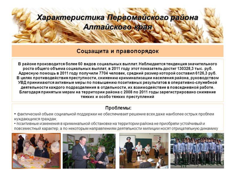 Характеристика Первомайского района Алтайского края Соцзащита и правопорядок В районе производится более 60 видов социальных выплат. Наблюдается тенденция значительного роста общего объема социальных выплат, в 2011 году этот показатель достиг 130328,