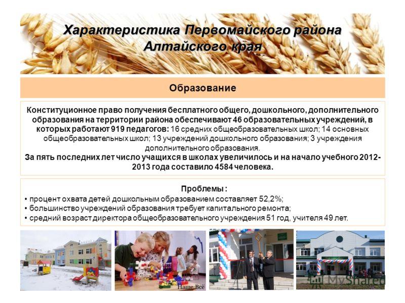 Характеристика Первомайского района Алтайского края Образование Конституционное право получения бесплатного общего, дошкольного, дополнительного образования на территории района обеспечивают 46 образовательных учреждений, в которых работают 919 педаг