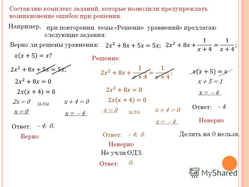 Составляю комплекс заданий, которые позволили предупреждать возникновение ошибок при решении. Например, при повторении темы «Решение уравнений» предлагаю следующие задания: Верно ли решены уравнения: Решение: 2x = 0 или x + 4 = 0 x = 0 x = – 4 Ответ: