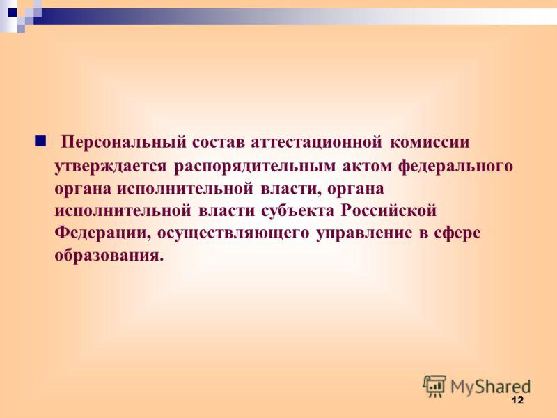12 Персональный состав аттестационной комиссии утверждается распорядительным актом федерального органа исполнительной власти, органа исполнительной власти субъекта Российской Федерации, осуществляющего управление в сфере образования.
