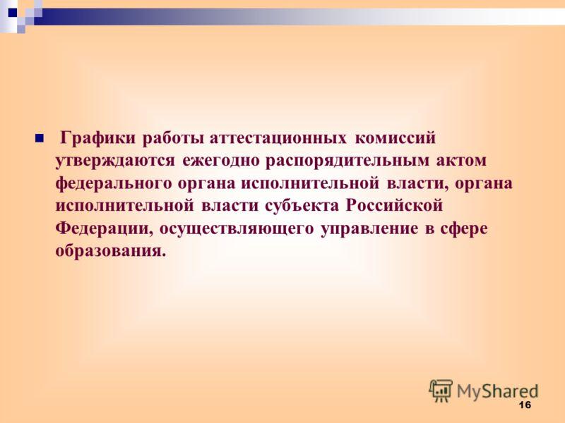 16 Графики работы аттестационных комиссий утверждаются ежегодно распорядительным актом федерального органа исполнительной власти, органа исполнительной власти субъекта Российской Федерации, осуществляющего управление в сфере образования.
