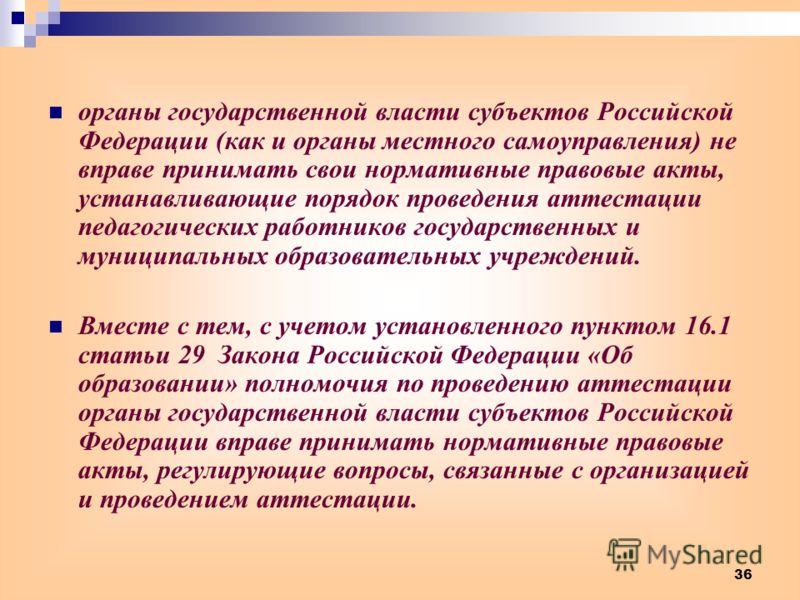 36 органы государственной власти субъектов Российской Федерации (как и органы местного самоуправления) не вправе принимать свои нормативные правовые акты, устанавливающие порядок проведения аттестации педагогических работников государственных и муниц