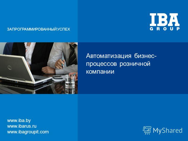 Автоматизация бизнес- процессов розничной компании ЗАПРОГРАММИРОВАННЫЙ УСПЕХ www.iba.by www.ibarus.ru www.ibagroupit.com