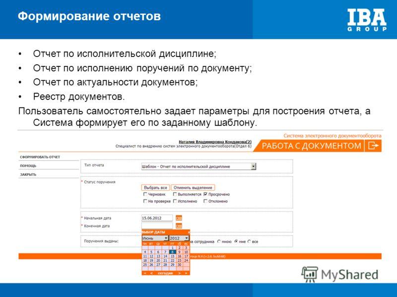Формирование отчетов Отчет по исполнительской дисциплине; Отчет по исполнению поручений по документу; Отчет по актуальности документов; Реестр документов. Пользователь самостоятельно задает параметры для построения отчета, а Система формирует его по