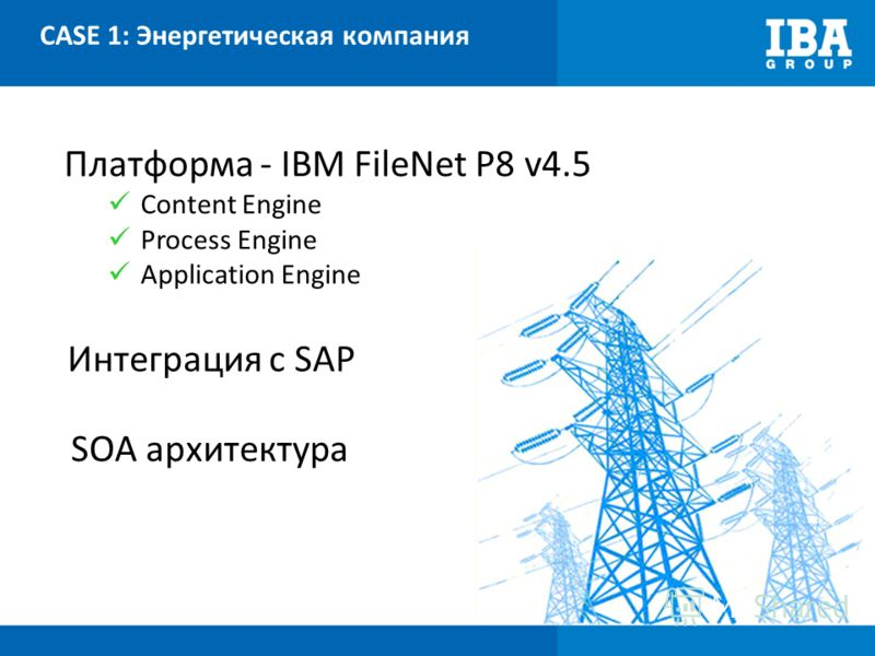 CASE 1: Энергетическая компания Платформа - IBM FileNet P8 v4.5 Content Engine Process Engine Application Engine Интеграция с SAP SOA архитектура