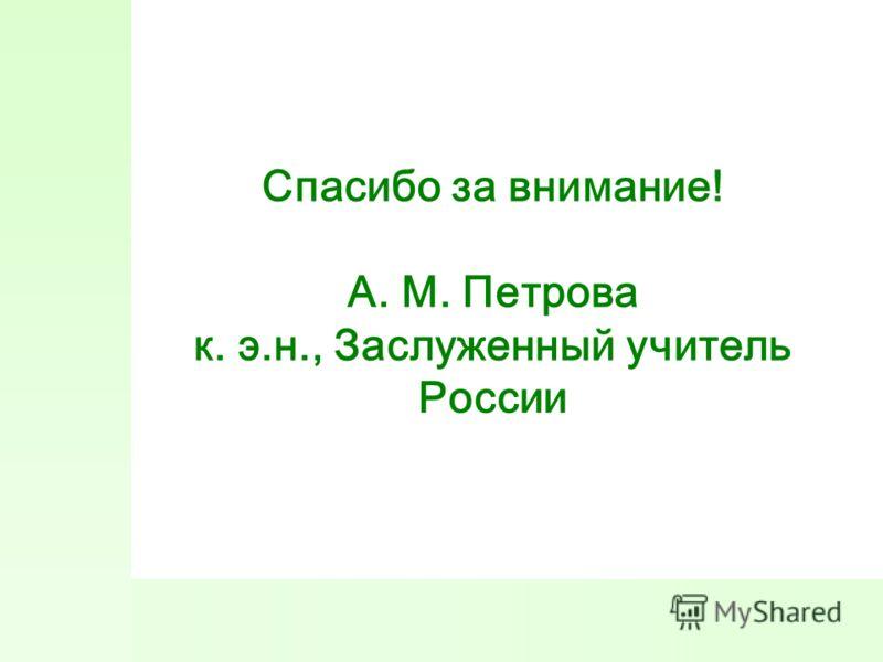 Спасибо за внимание! А. М. Петрова к. э.н., Заслуженный учитель России