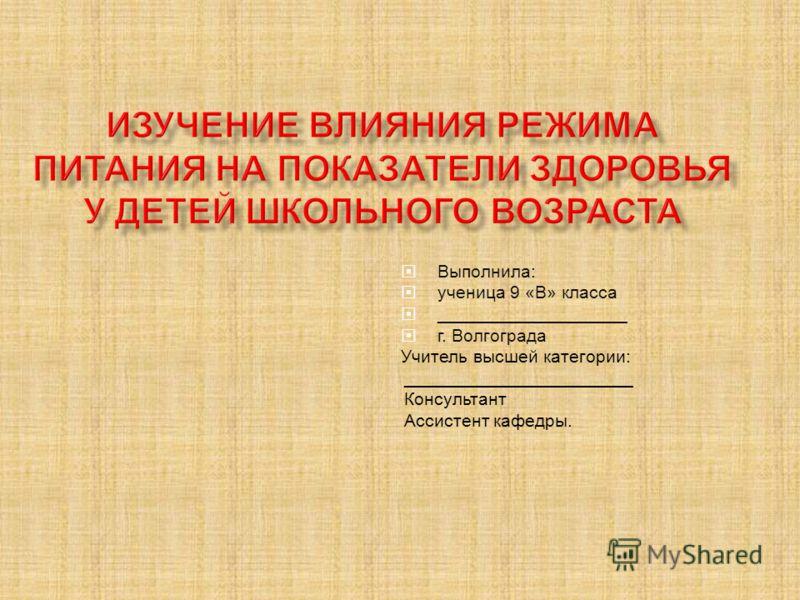 Выполнила: ученица 9 «В» класса ___________________ г. Волгограда Учитель высшей категории: _______________________ Консультант Ассистент кафедры.