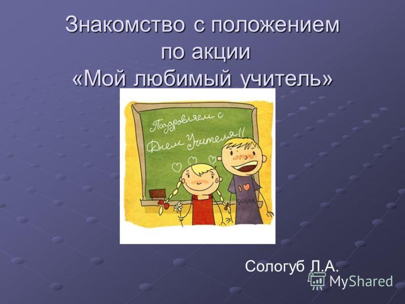 Знакомство с положением по акции «Мой любимый учитель» Сологуб Л.А.