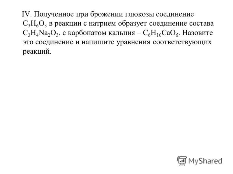 IV. Полученное при брожении глюкозы соединение С 3 Н 6 О 3 в реакции с натрием образует соединение состава С 3 Н 4 Na 2 О 3, c карбонатом кальция – С 6 Н 10 СаО 6. Назовите это соединение и напишите уравнения соответствующих реакций.