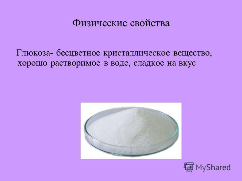 Физические свойства Глюкоза- бесцветное кристаллическое вещество, хорошо растворимое в воде, сладкое на вкус