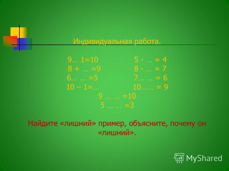 Индивидуальная работа. 9… 1=10 5 - … = 4 8 + … =9 8 - … = 7 6… … =5 7… … = 6 10 – 1=… 10…… = 9 9 … … =10 5 … … =3 Найдите «лишний» пример, объясните, почему он «лишний».
