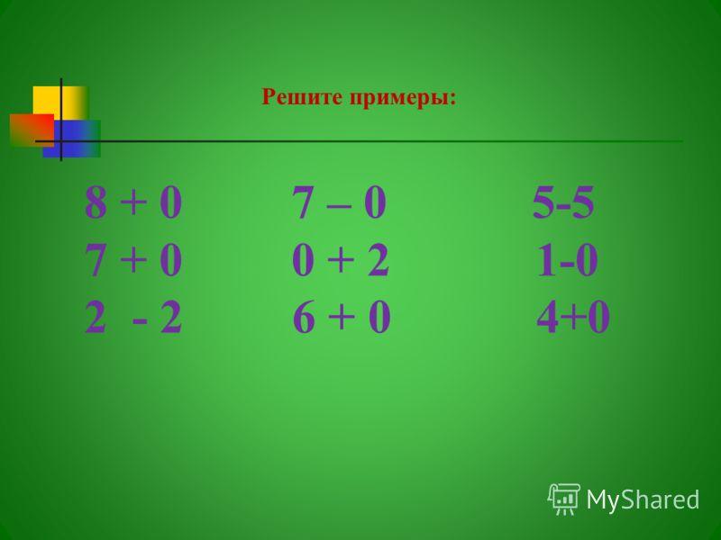 8 + 0 7 – 0 5-5 7 + 0 0 + 2 1-0 2 - 2 6 + 0 4+0 Решите примеры: