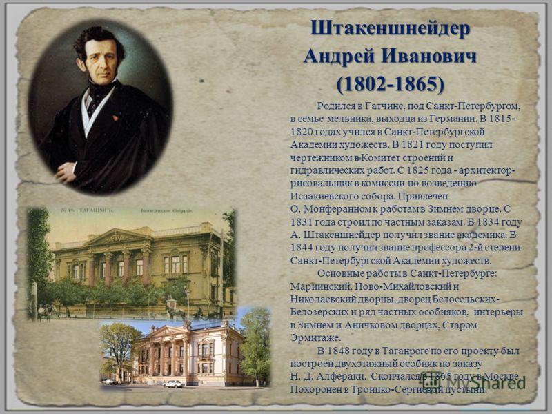 Штакеншнейдер Андрей Иванович (1802-1865) Родился в Гатчине, под Санкт - Петербургом, в семье мельника, выходца из Германии. В 1815- 1820 годах учился в Санкт - Петербургской Академии художеств. В 1821 году поступил чертежником в Комитет строений и г