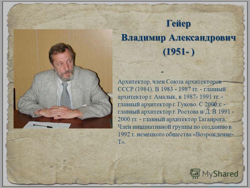 Гейер Владимир Александрович (1951- ) Архитектор, член Союза архитекторов СССР (1984). В 1983 - 1987 гг. - главный архитектор г. Амалык, в 1987- 1991 гг. - главный архитектор г. Гуково. С 2000 г. - главный архитектор г. Ростова н / Д. В 1991 - 2000 г