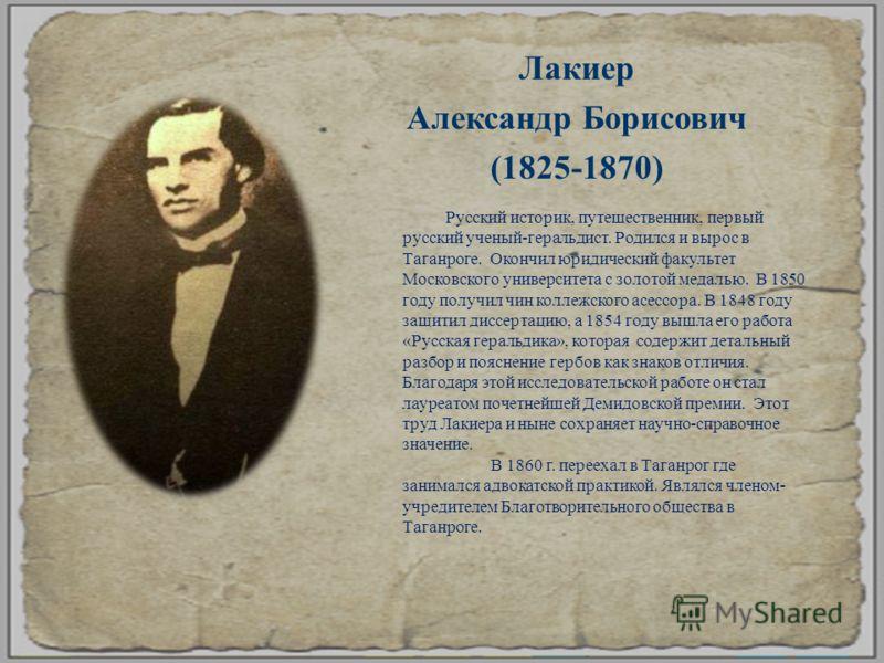 Лакиер Александр Борисович (1825-1870) Русский историк, путешественник, первый русский ученый - геральдист. Родился и вырос в Таганроге. Окончил юридический факультет Московского университета с золотой медалью. В 1850 году получил чин коллежского асе