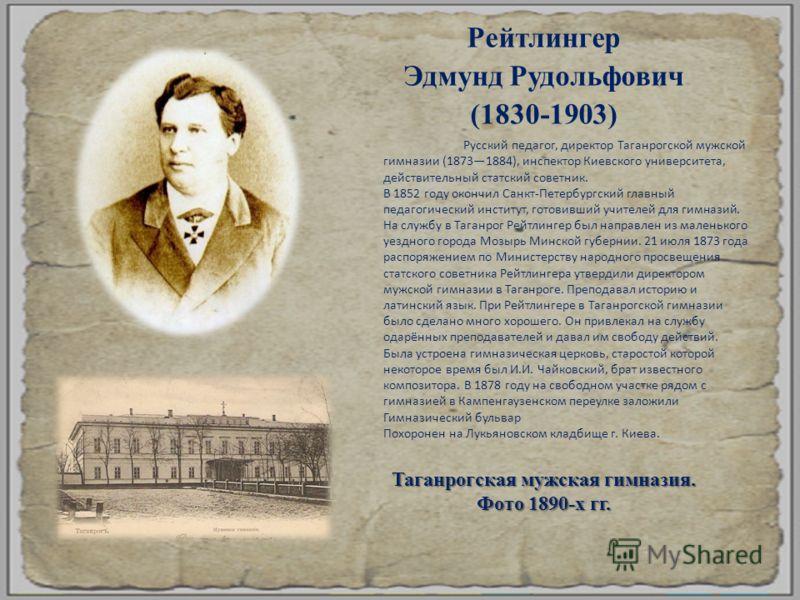 Рейтлингер Эдмунд Рудольфович (1830-1903) Таганрогская мужская гимназия. Фото 1890- х гг. Русский педагог, директор Таганрогской мужской гимназии (18731884), инспектор Киевского университета, действительный статский советник. В 1852 году окончил Санк