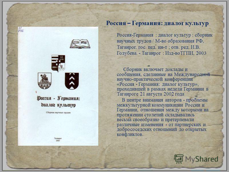 Сборник включает доклады и сообщения, сделанные на Международной научно - практической конференции « Россия - Германия : диалог культур », проходившей в рамках недели Германии в Таганроге 21 августа 2002 года В центре внимания авторов - проблемы межк