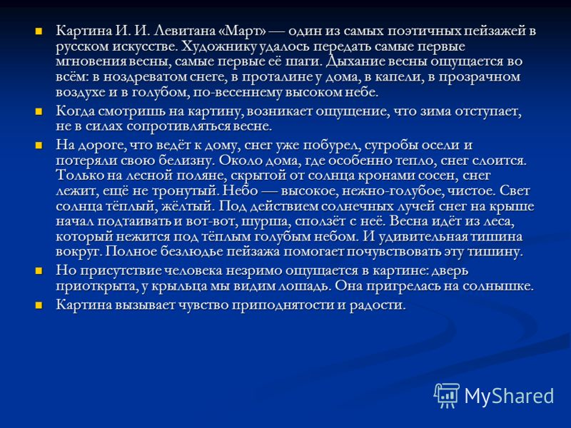Картина И. И. Левитана «Март» один из самых поэтичных пейзажей в русском искусстве. Художнику удалось передать самые первые мгновения весны, самые первые её шаги. Дыхание весны ощущается во всём: в ноздреватом снеге, в проталине у дома, в капели, в