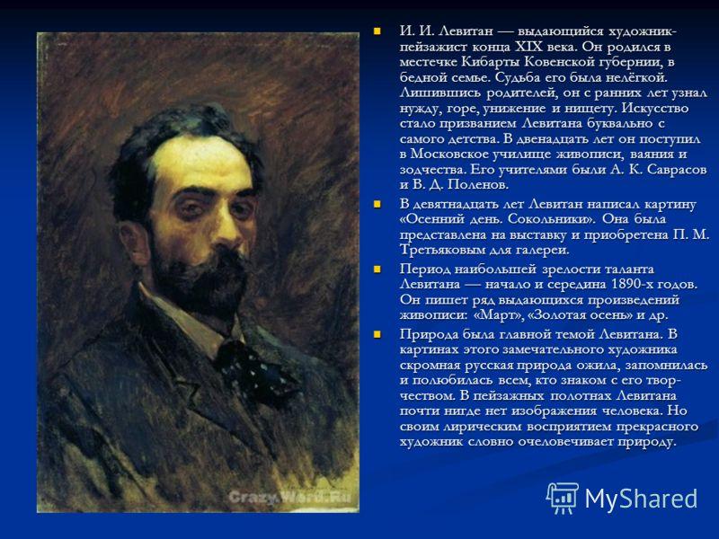 И. И. Левитан выдающийся художник- пейзажист конца XIX века. Он родился в местечке Кибарты Ковенской губернии, в бедной семье. Судьба его была нелёгкой. Лишившись родителей, он с ранних лет узнал нужду, горе, унижение и нищету. Искусство стало при