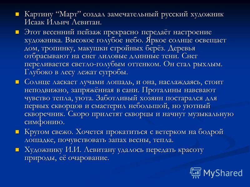Картину Март создал замечательный русский художник Исаак Ильич Левитан. Картину Март создал замечательный русский художник Исаак Ильич Левитан. Этот весенний пейзаж прекрасно передаёт настроение художника. Высокое голубое небо. Яркое солнце освещает