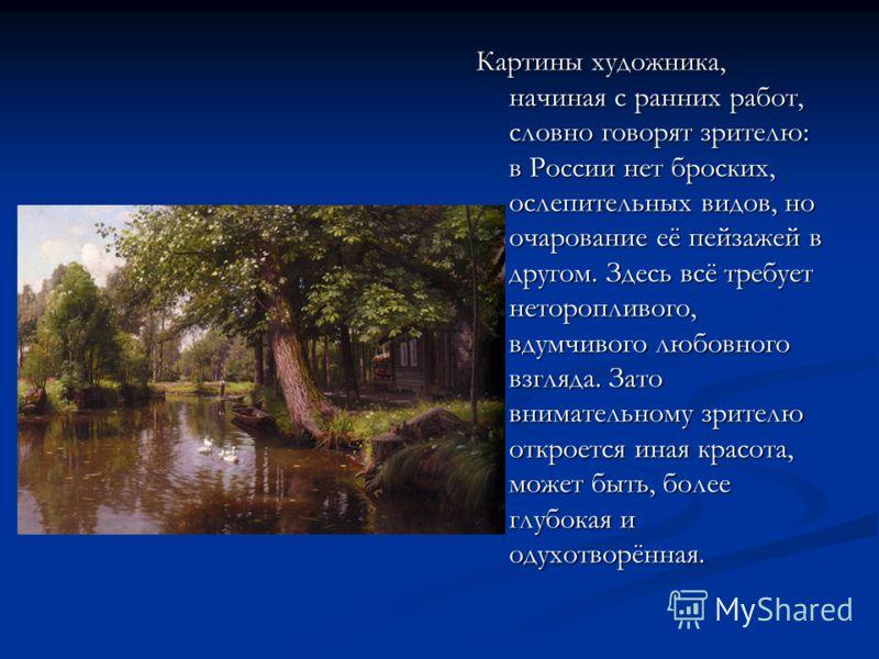 Картины художника, начиная с ранних работ, словно говорят зрителю: в России нет броских, ослепительных видов, но очарование её пейзажей в другом. Здесь всё требует неторопливого, вдумчивого любовного взгляда. Зато внимательному зрителю откроется иная