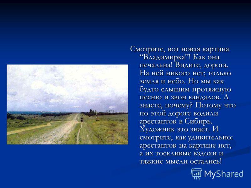 Смотрите, вот новая картина Владимирка! Как она печальна! Видите, дорога. На ней никого нет; только земля и небо. Но мы как будто слышим протяжную песню и звон кандалов. А знаете, почему? Потому что по этой дороге водили арестантов в Сибирь. Художник