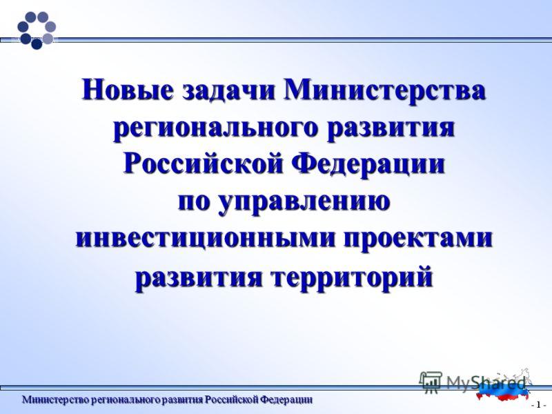 - 1 - Министерство регионального развития Российской Федерации Новые задачи Министерства регионального развития Российской Федерации по управлению инвестиционными проектами развития территорий