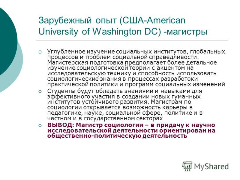 Зарубежный опыт (США-American University of Washington DC) -магистры Углубленное изучение социальных институтов, глобальных процессов и проблем социальной справедливости. Магистерская подготовка предполагает более детальное изучение социологической т