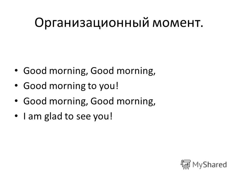Организационный момент. Good morning, Good morning, Good morning to you! Good morning, Good morning, I am glad to see you!