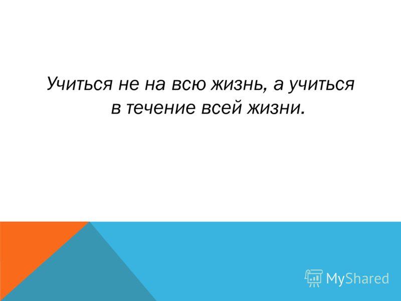 Учиться не на всю жизнь, а учиться в течение всей жизни.