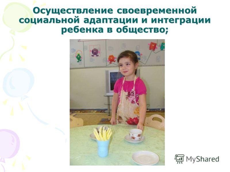 Осуществление своевременной социальной адаптации и интеграции ребенка в общество;