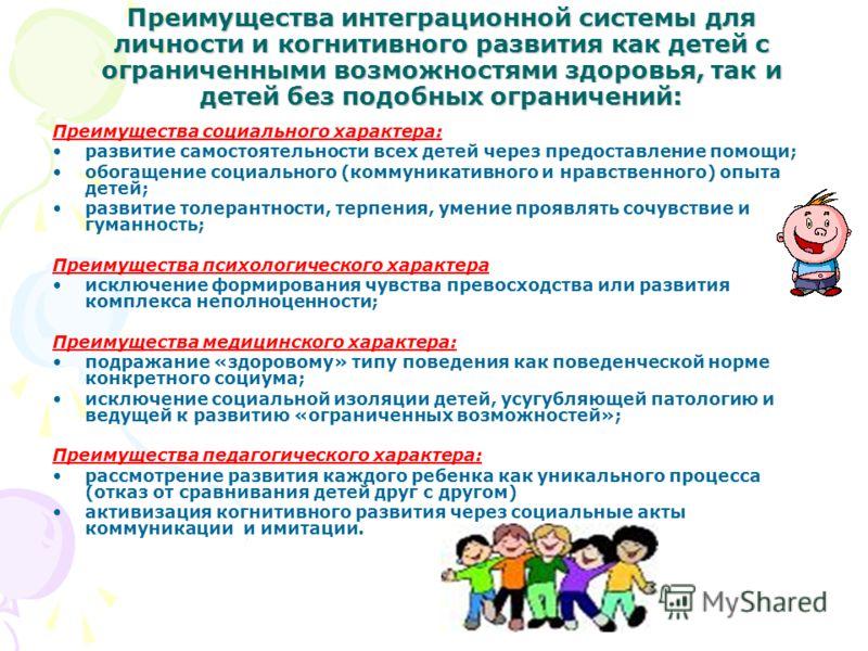 Преимущества интеграционной системы для личности и когнитивного развития как детей с ограниченными возможностями здоровья, так и детей без подобных ограничений: Преимущества социального характера: развитие самостоятельности всех детей через предостав