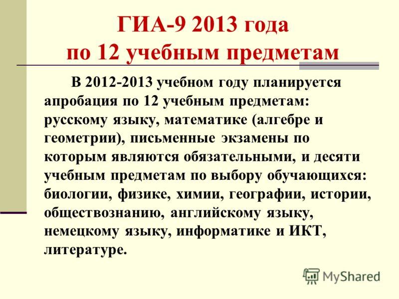 ГИА-9 2013 года по 12 учебным предметам В 2012-2013 учебном году планируется апробация по 12 учебным предметам: русскому языку, математике (алгебре и геометрии), письменные экзамены по которым являются обязательными, и десяти учебным предметам по выб